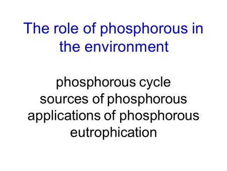 The role of phosphorousin the environment phosphorous cycle sources of phosphorous applications of phosphorous eutrophication.