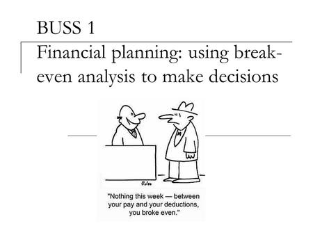 BUSS 1 Financial planning: using break- even analysis to make decisions.