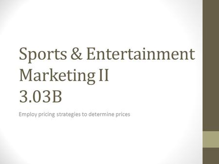 Sports & Entertainment Marketing II 3.03B Employ pricing strategies to determine prices.