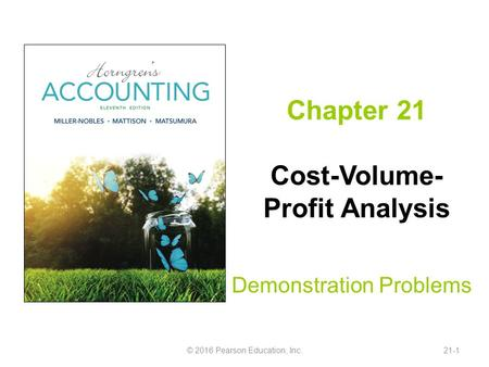 Chapter 21 Cost-Volume- Profit Analysis Demonstration Problems © 2016 Pearson Education, Inc.21-1.
