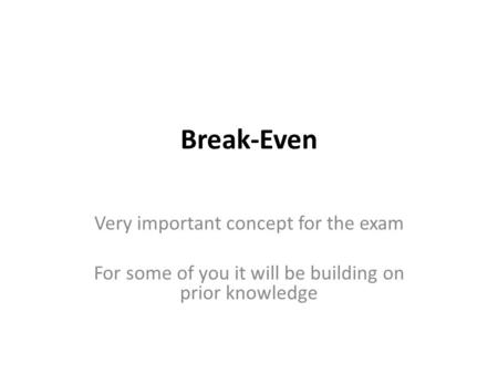 Break-Even Very important concept for the exam For some of you it will be building on prior knowledge.
