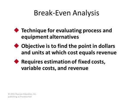 © 2011 Pearson Education, Inc. publishing as Prentice Hall Break-Even Analysis  Technique for evaluating process and equipment alternatives  Objective.