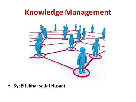 Knowledge Management By: Eftekhar sadat Hasani. Definition of Knowledge and Management In general Management in organization means to coordinate the efforts.