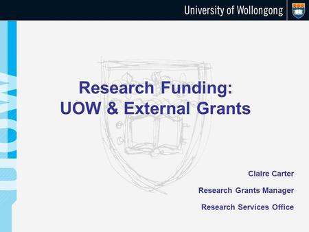 Research Funding: UOW & External Grants Claire Carter Research Grants Manager Research Services Office.