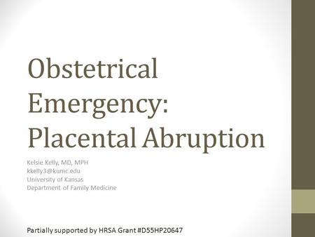 Obstetrical Emergency: Placental Abruption Kelsie Kelly, MD, MPH University of Kansas Department of Family Medicine Partially supported.