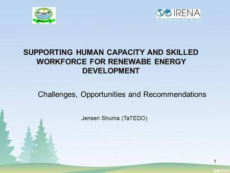 Challenges, Opportunities and Recommendations SUPPORTING HUMAN CAPACITY AND SKILLED WORKFORCE FOR RENEWABE ENERGY DEVELOPMENT Jensen Shuma (TaTEDO) 1.