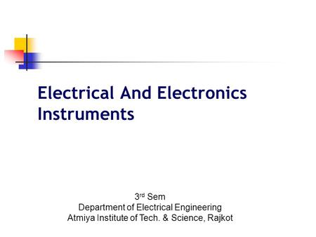 Electrical And Electronics Instruments 3 rd Sem Department of Electrical Engineering Atmiya Institute of Tech. & Science, Rajkot.