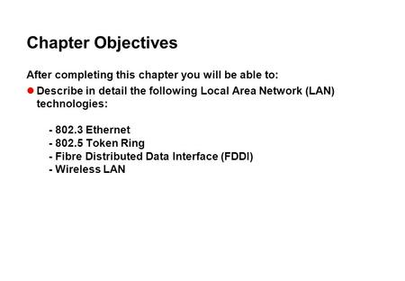 Chapter Objectives After completing this chapter you will be able to: Describe in detail the following Local Area Network (LAN) technologies: - 802.3 Ethernet.