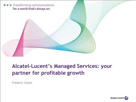 Alcatel-Lucent's Managed Services: your partner for profitable growth Frederic Sutter.