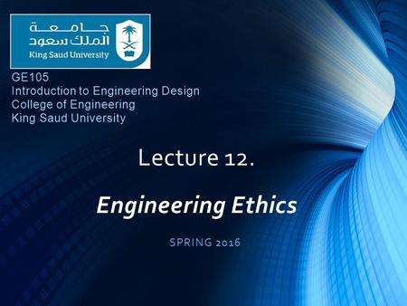 Lecture 12. Engineering Ethics SPRING 2016 GE105 Introduction to Engineering Design College of Engineering King Saud University.