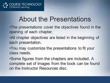 About the Presentations The presentations cover the objectives found in the opening of each chapter. All chapter objectives are listed in the beginning.