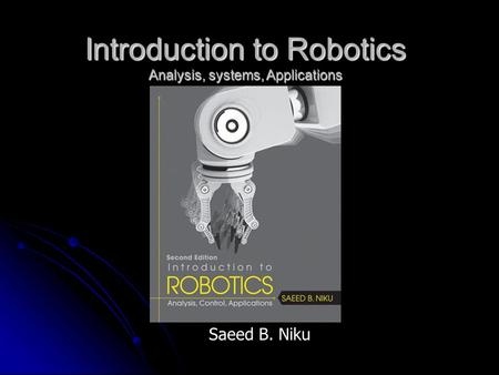 Introduction to Robotics Analysis, systems, Applications Saeed B. Niku.