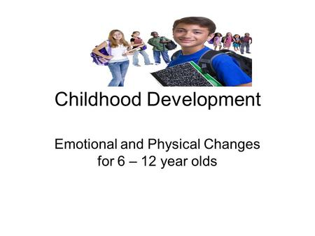 Childhood Development Emotional and Physical Changes for 6 – 12 year olds.