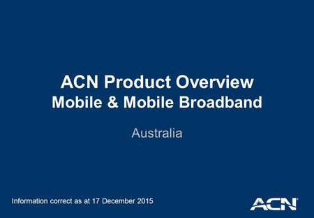 ACN Product Overview Mobile & Mobile Broadband Australia Information correct as at 17 December 2015.