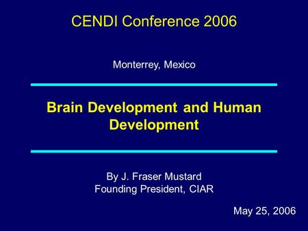 By J. Fraser Mustard Founding President, CIAR May 25, 2006 Brain Development and Human Development CENDI Conference 2006 Monterrey, Mexico.