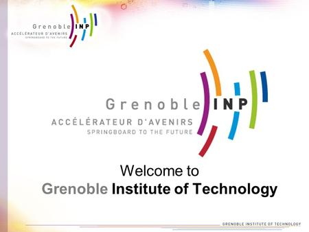 Welcome to Grenoble Institute of Technology. Who are we ? -5,440 students -1,200 Master's graduates -200 Ph.D graduates -450 faculty members -€ 146 million.