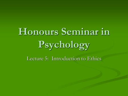 Honours Seminar in Psychology Lecture 5: Introduction to Ethics.