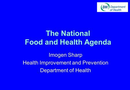 The National Food and Health Agenda Imogen Sharp Health Improvement and Prevention Department of Health.