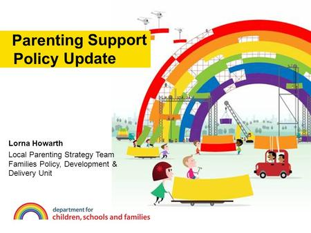 Lorna Howarth Local Parenting Strategy Team Families Policy, Development & Delivery Unit Parenting Support Policy Update.