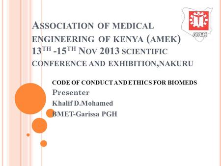 A SSOCIATION OF MEDICAL ENGINEERING OF KENYA ( AMEK ) 13 TH -15 TH N OV 2013 SCIENTIFIC CONFERENCE AND EXHIBITION, NAKURU CODE OF CONDUCT AND ETHICS FOR.