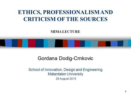 1 Gordana Dodig-Crnkovic School of Innovation, Design <strong>and</strong> Engineering Mälardalen University 25 August 2010 ETHICS, PROFESSIONALISM <strong>AND</strong> CRITICISM OF THE.