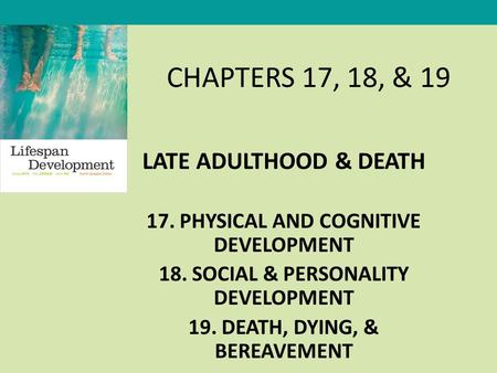 CHAPTERS 17, 18, & 19 LATE ADULTHOOD & DEATH 17. PHYSICAL AND COGNITIVE DEVELOPMENT 18. SOCIAL & PERSONALITY DEVELOPMENT 19. DEATH, DYING, & BEREAVEMENT.