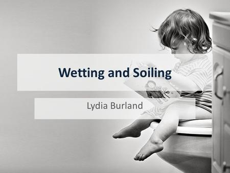 Wetting and Soiling Lydia Burland. By the end of the session you should;  Know the usual ages at which children become toilet trained  Be able to define.