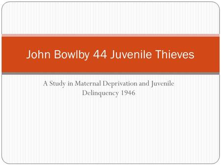 A Study in Maternal Deprivation and Juvenile Delinquency 1946 John Bowlby 44 Juvenile Thieves.