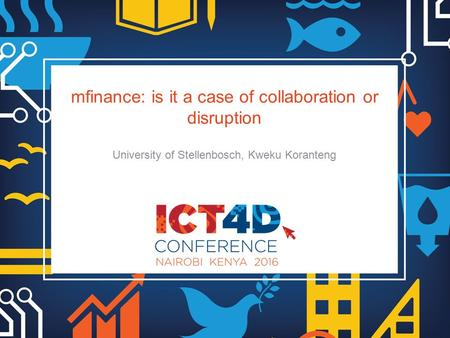 Mfinance: is it a case of collaboration or disruption University of Stellenbosch, Kweku Koranteng.