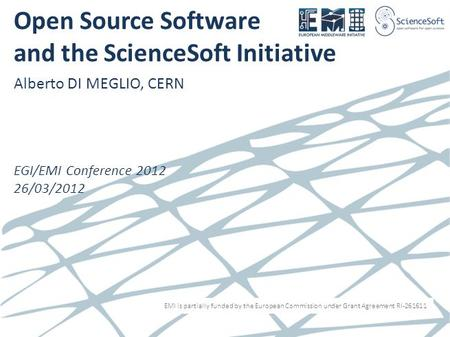 EMI is partially funded by the European Commission under Grant Agreement RI-261611 Open Source Software and the ScienceSoft Initiative Alberto DI MEGLIO,
