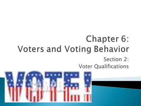 Section 2: Voter Qualifications. Objectives: * Identify the universal requirements for voting in the United States. * Explain the other requirements that.