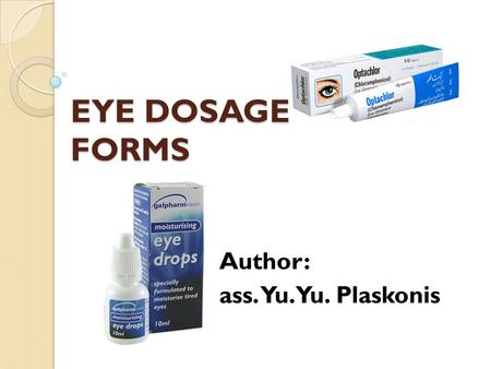 EYE DOSAGE FORMS Author: ass. Yu.Yu. Plaskonis. Classification of eye medical forms solid liquid soft gaseous.