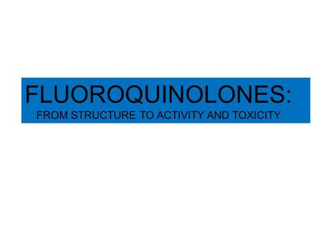 FLUOROQUINOLONES: FROM STRUCTURE TO ACTIVITY AND TOXICITY.