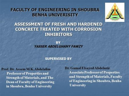 FACULTY OF ENGINEERING IN SHOUBRA BENHA UNIVERISITY ASSESSMENT OF FRESH AND HARDENED CONCRETE TREATED WITH CORROSION INHIBITORS BY YASSER ABDELGHANY FAWZY.