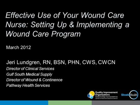Effective Use of Your Wound Care Nurse: Setting Up & Implementing a Wound Care Program Jeri Lundgren, RN, BSN, PHN, CWS, CWCN Director of Clinical Services.