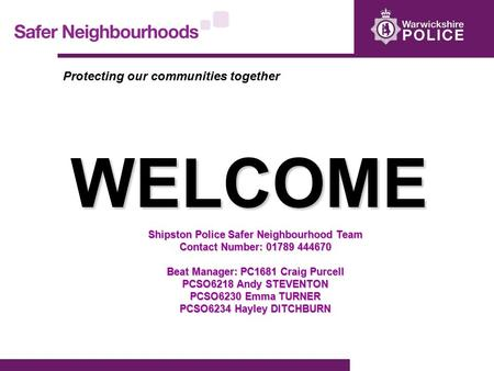 WELCOME Shipston Police Safer Neighbourhood Team Contact Number: 01789 444670 Beat Manager: PC1681 Craig Purcell PCSO6218 Andy STEVENTON PCSO6230 Emma.