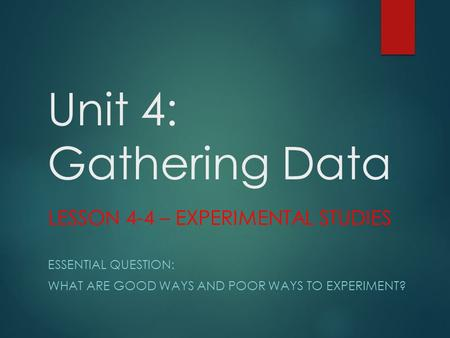 Unit 4: Gathering Data LESSON 4-4 – EXPERIMENTAL STUDIES ESSENTIAL QUESTION: WHAT ARE GOOD WAYS AND POOR WAYS TO EXPERIMENT?