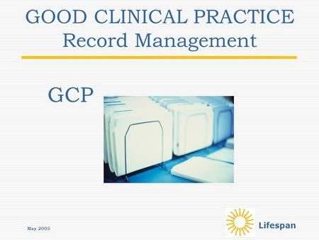 Lifespan GOOD CLINICAL PRACTICE Record Management GCP May 2005.