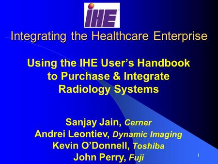 1 Integrating the Healthcare Enterprise Using the IHE User's Handbook to Purchase & Integrate Radiology Systems Sanjay Jain, Cerner Andrei Leontiev, Dynamic.