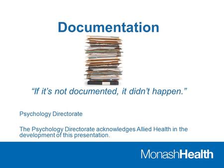 "Documentation ""If it's not documented, it didn't happen."" Psychology Directorate The Psychology Directorate acknowledges Allied Health in the development."