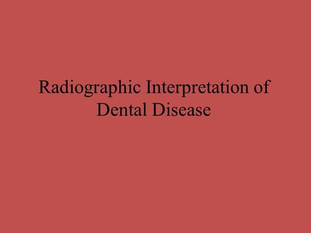 Radiographic Interpretation of Dental Disease. Dental Caries Interpretation Detection of Dental Caries: Both careful clinical examination & a radiographic.