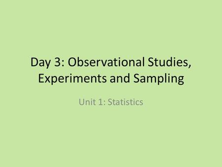 Day 3: Observational Studies, Experiments and Sampling Unit 1: Statistics.