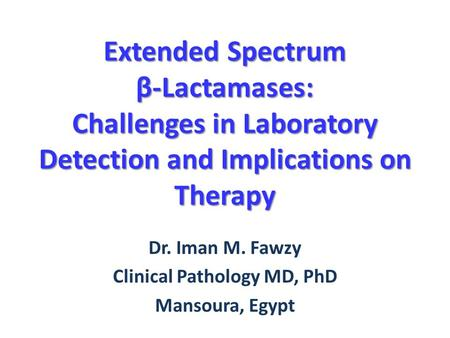 Extended Spectrum β-Lactamases: Challenges in Laboratory Detection and Implications on Therapy Dr. Iman M. Fawzy Clinical Pathology MD, PhD Mansoura, Egypt.