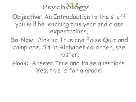 Objective: An Introduction to the stuff you will be learning this year and class expectations. Do Now: Pick up True and False Quiz and complete, Sit in.