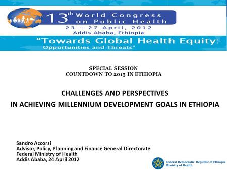 SPECIAL SESSION COUNTDOWN TO 2015 IN ETHIOPIA CHALLENGES AND PERSPECTIVES IN ACHIEVING MILLENNIUM DEVELOPMENT GOALS IN ETHIOPIA Sandro Accorsi Advisor,