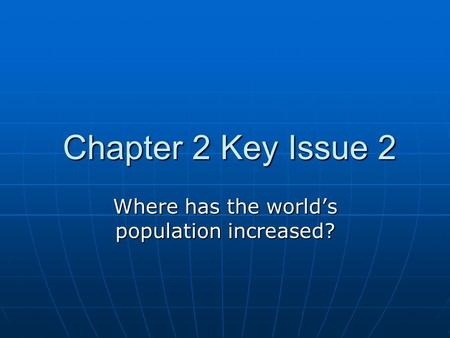 Chapter 2 Key Issue 2 Chapter 2 Key Issue 2 Where has the world's population increased?
