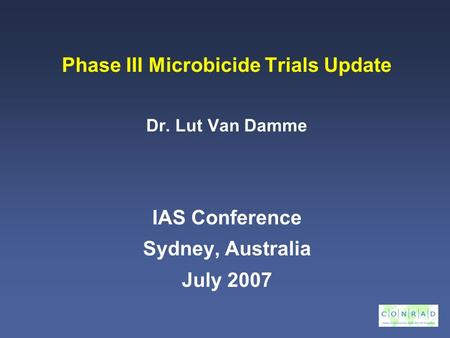 Phase III Microbicide Trials Update Dr. Lut Van Damme IAS Conference Sydney, Australia July 2007.