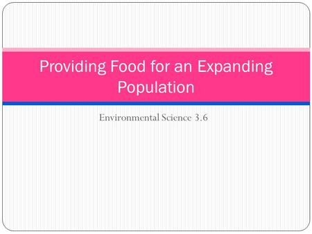 Environmental Science 3.6 Providing Food for an Expanding Population.