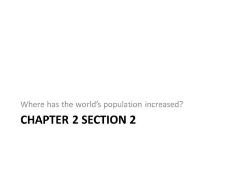 CHAPTER 2 SECTION 2 Where has the world's population increased?