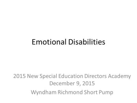 Emotional Disabilities 2015 New Special Education Directors Academy December 9, 2015 Wyndham Richmond Short Pump.